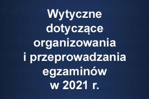 Wytyczne dotyczące organizowania i przeprowadzania egzaminów w 2021 r.